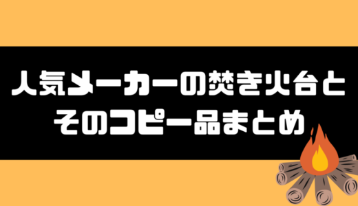 人気メーカーの焚き火台とそのコピー(類似品)をまとめて比較!!